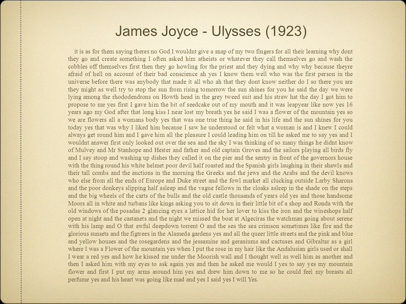 James Joyce - Ulysses (1923) it is as for them saying theres no God I wouldnt give a snap of my two fingers for all their learning why dont they go and create something I often asked him atheists or whatever they call themselves go and wash the cobbles off themselves first then they go howling for the priest and they dying and why why because theyre afraid of hell on account of their bad conscience ah yes I know them well who was the first person in the universe before there was anybody that made it all who ah that they dont know neither do I so there you are they might as well try to stop the sun from rising tomorrow the sun shines for you he said the day we were lying among the rhododendrons on Howth head in the grey tweed suit and his straw hat the day I got him to propose to me yes first I gave him the bit of seedcake out of my mouth and it was leapyear like now yes 16 years ago my God after that long kiss I near lost my breath yes he said I was a flower of the mountain yes so we are flowers all a womans body yes that was one true thing he said in his life and the sun shines for you today yes that was why I liked him because I saw he understood or felt what a woman is and I knew I could always get round him and I gave him all the pleasure I could leading him on till he asked me to say yes and I wouldnt answer first only looked out over the sea and the sky I was thinking of so many things he didnt know of Mulvey and Mr Stanhope and Hester and father and old captain Groves and the sailors playing all birds fly and I say stoop and washing up dishes they called it on the pier and the sentry in front of the governors house with the thing round his white helmet poor devil half roasted and the Spanish girls laughing in their shawls and their tall combs and the auctions in the morning the Greeks and the jews and the Arabs and the devil knows who else from all the ends of Europe and Duke street and the fowl market all clucking outside Larby Sharons and the poor donkeys slipping half asleep and the vague fellows in the cloaks asleep in the shade on the steps and the big wheels of the carts of the bulls and the old castle thousands of years old yes and those handsome Moors all in white and turbans like kings asking you to sit down in their little bit of a shop and Ronda with the old windows of the posadas 2 glancing eyes a lattice hid for her lover to kiss the iron and the wineshops half open at night and the castanets and the night we missed the boat at Algeciras the watchman going about serene with his lamp and O that awful deepdown torrent O and the sea the sea crimson sometimes like fire and the glorious sunsets and the figtrees in the Alameda gardens yes and all the queer little streets and the pink and blue and yellow houses and the rosegardens and the jessamine and geraniums and cactuses and Gibraltar as a girl where I was a Flower of the mountain yes when I put the rose in my hair like the Andalusian girls used or shall I wear a red yes and how he kissed me under the Moorish wall and I thought well as well him as another and then I asked him with my eyes to ask again yes and then he asked me would I yes to say yes my mountain flower and first I put my arms around him yes and drew him down to me so he could feel my breasts all perfume yes and his heart was going like mad and yes I said yes I will Yes.