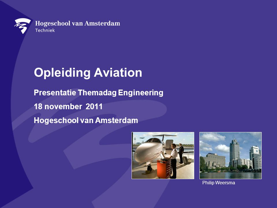 Opleiding Aviation Presentatie Themadag Engineering 18 november 2011 Hogeschool van Amsterdam Philip Weersma