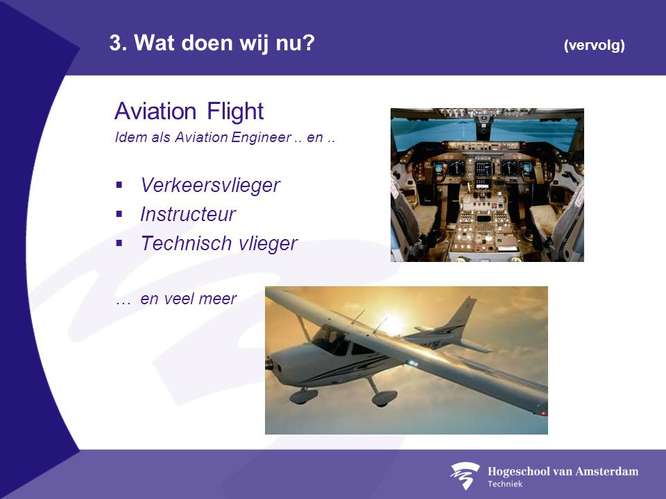 3. Wat doen wij nu? (vervolg) Aviation Flight Idem als Aviation Engineer.. en..  Verkeersvlieger  Instructeur  Technisch vlieger … en veel meer