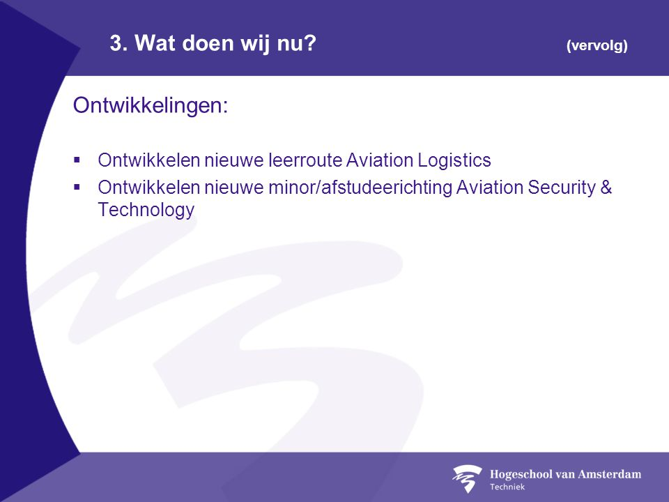 3. Wat doen wij nu? (vervolg) Ontwikkelingen:  Ontwikkelen nieuwe leerroute Aviation Logistics  Ontwikkelen nieuwe minor/afstudeerichting Aviation S