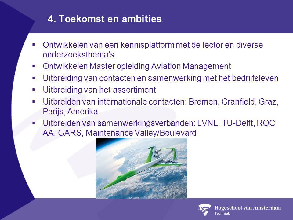 4. Toekomst en ambities  Ontwikkelen van een kennisplatform met de lector en diverse onderzoeksthema's  Ontwikkelen Master opleiding Aviation Manage