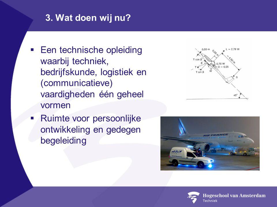 3. Wat doen wij nu?  Een technische opleiding waarbij techniek, bedrijfskunde, logistiek en (communicatieve) vaardigheden één geheel vormen  Ruimte