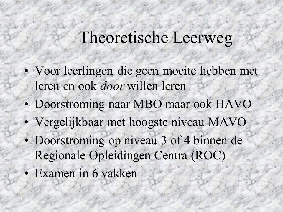 Theoretische Leerweg Voor leerlingen die geen moeite hebben met leren en ook door willen leren Doorstroming naar MBO maar ook HAVO Vergelijkbaar met hoogste niveau MAVO Doorstroming op niveau 3 of 4 binnen de Regionale Opleidingen Centra (ROC) Examen in 6 vakken
