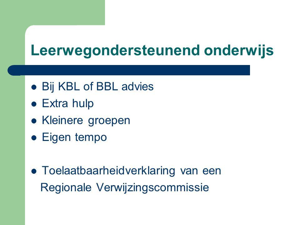 Leerwegondersteunend onderwijs Bij KBL of BBL advies Extra hulp Kleinere groepen Eigen tempo Toelaatbaarheidverklaring van een Regionale Verwijzingscommissie