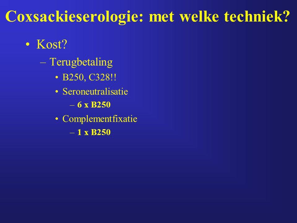 Coxsackieserologie: met welke techniek? Kost? –Terugbetaling B250, C328!! Seroneutralisatie –6 x B250 Complementfixatie –1 x B250