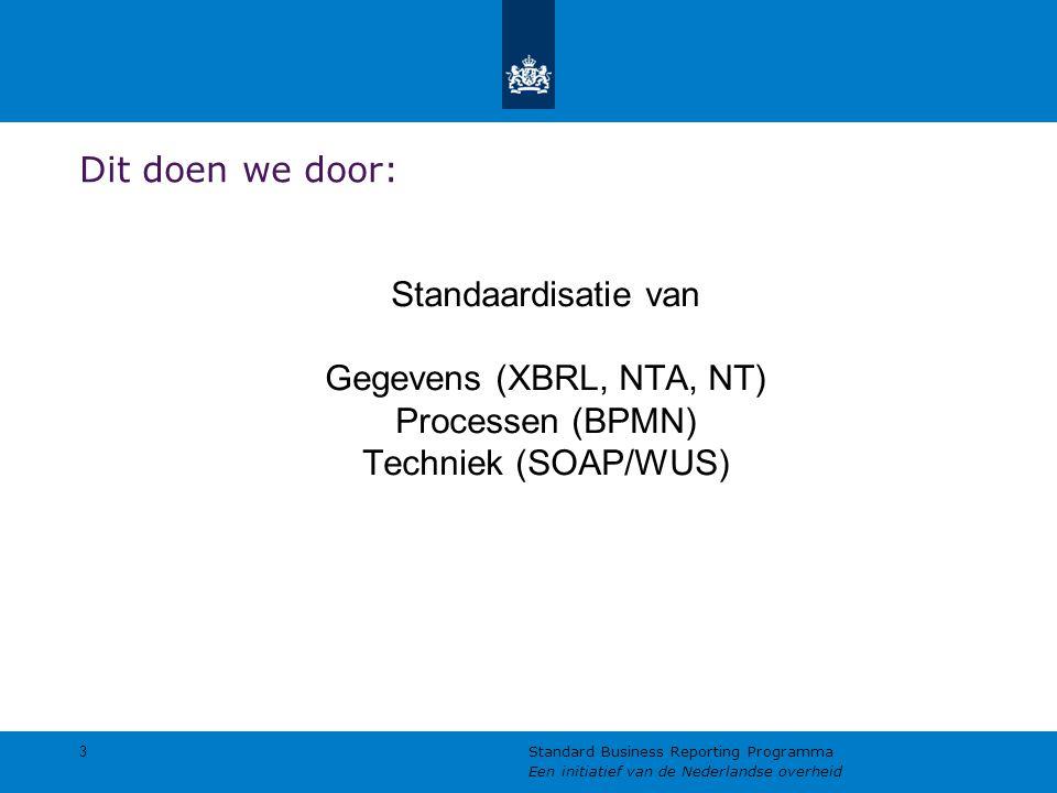 Dit doen we door: Standaardisatie van Gegevens (XBRL, NTA, NT) Processen (BPMN) Techniek (SOAP/WUS) 3 Standard Business Reporting Programma Een initia