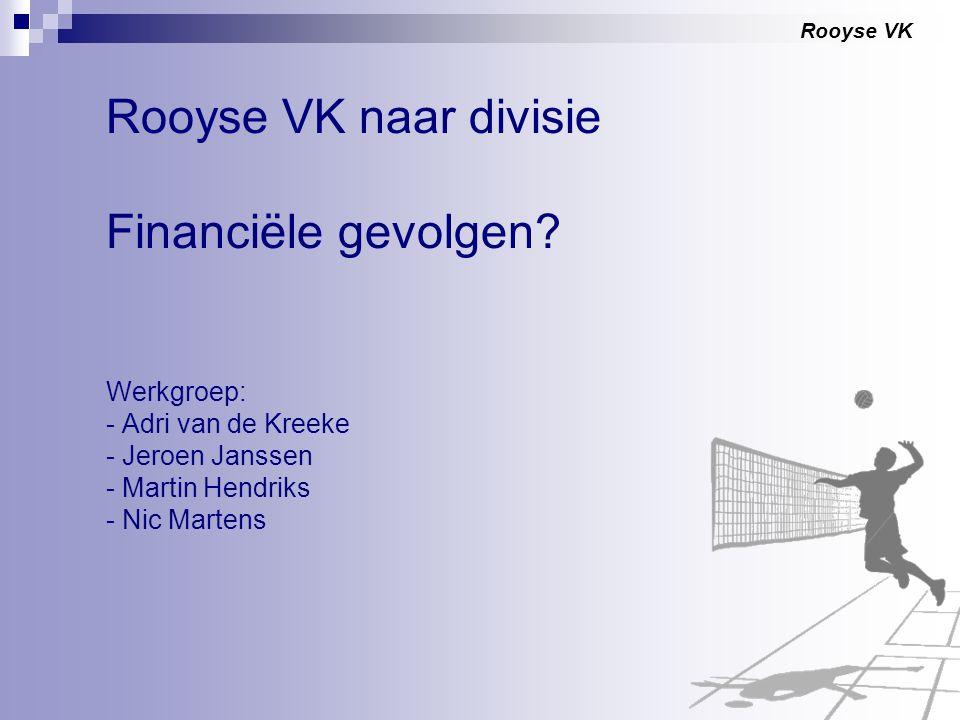 Rooyse VK Rooyse VK naar divisie Financiële gevolgen? Werkgroep: - Adri van de Kreeke - Jeroen Janssen - Martin Hendriks - Nic Martens