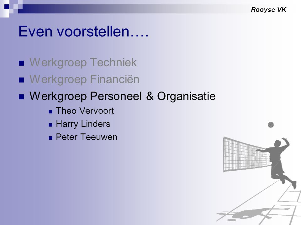 Rooyse VK Even voorstellen…. Werkgroep Techniek Werkgroep Financiën Werkgroep Personeel & Organisatie Theo Vervoort Harry Linders Peter Teeuwen