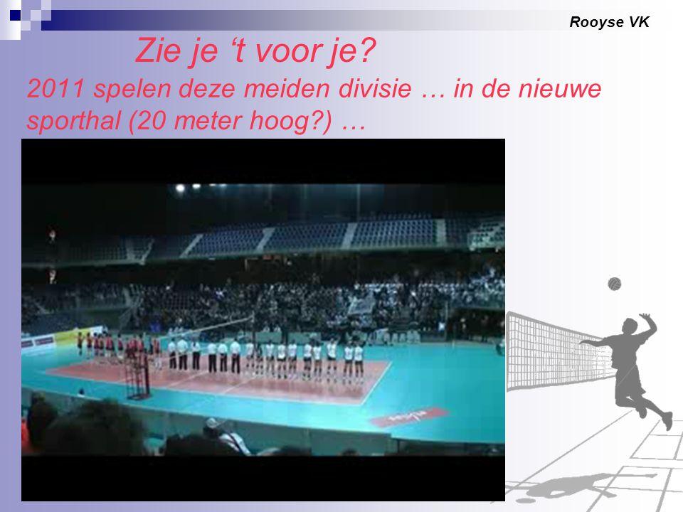 Rooyse VK 2011 spelen deze meiden divisie … in de nieuwe sporthal (20 meter hoog?) … Zie je 't voor je?