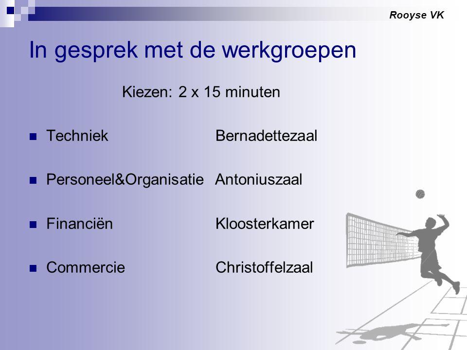 Rooyse VK In gesprek met de werkgroepen Kiezen: 2 x 15 minuten TechniekBernadettezaal Personeel&Organisatie Antoniuszaal FinanciënKloosterkamer Commer