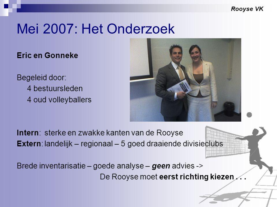 Rooyse VK Mei 2007: Het Onderzoek Eric en Gonneke Begeleid door: 4 bestuursleden 4 oud volleyballers Intern:sterke en zwakke kanten van de Rooyse Exte