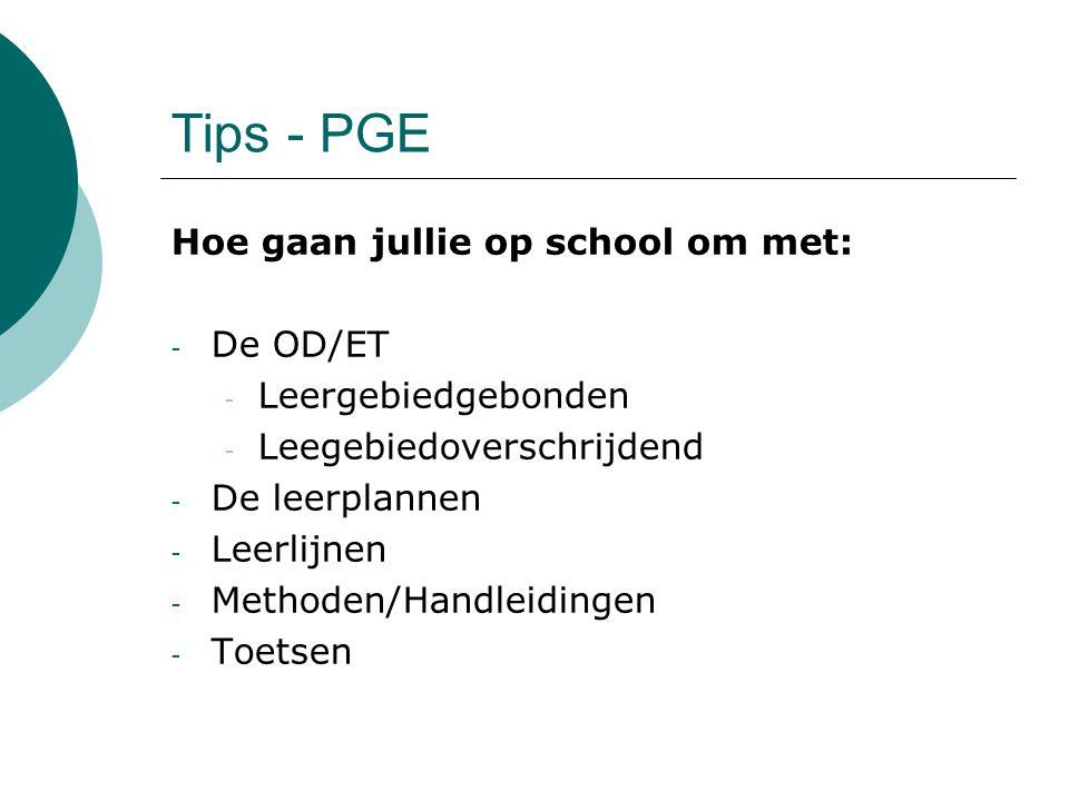 Tips - PGE Hoe gaan jullie op school om met: - De OD/ET - Leergebiedgebonden - Leegebiedoverschrijdend - De leerplannen - Leerlijnen - Methoden/Handle