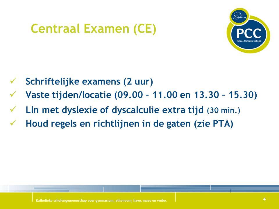 4 Centraal Examen (CE) Schriftelijke examens (2 uur) Vaste tijden/locatie (09.00 – 11.00 en 13.30 – 15.30) Lln met dyslexie of dyscalculie extra tijd