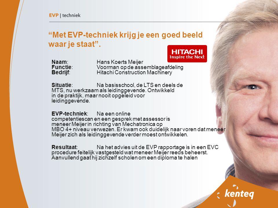 """""""Met EVP-techniek krijg je een goed beeld waar je staat"""". Naam: Hans Koerts Meijer Functie: Voorman op de assemblageafdeling Bedrijf: Hitachi Construc"""