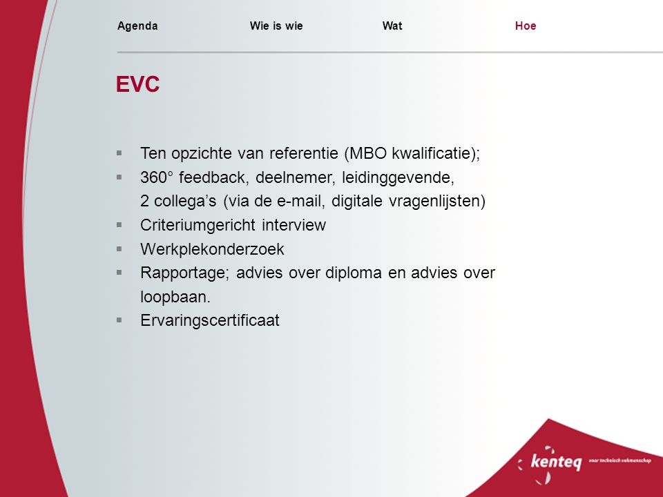 AgendaWie is wieWatHoe EVC  Ten opzichte van referentie (MBO kwalificatie);  360° feedback, deelnemer, leidinggevende, 2 collega's (via de e-mail, d