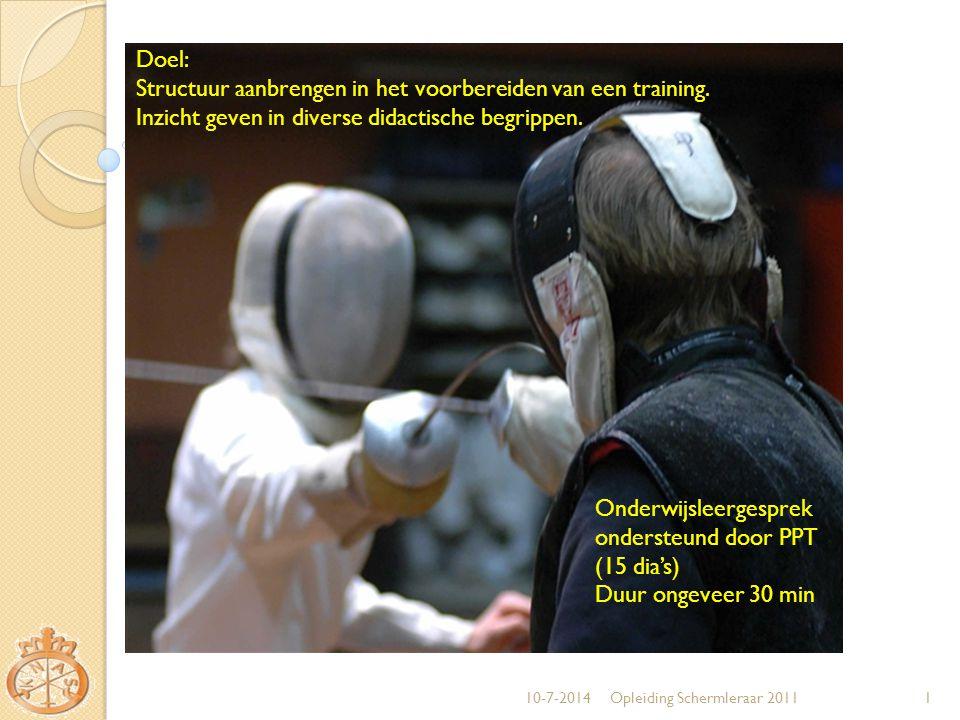 10-7-2014Opleiding Schermleraar 20111 Doel: Structuur aanbrengen in het voorbereiden van een training. Inzicht geven in diverse didactische begrippen.