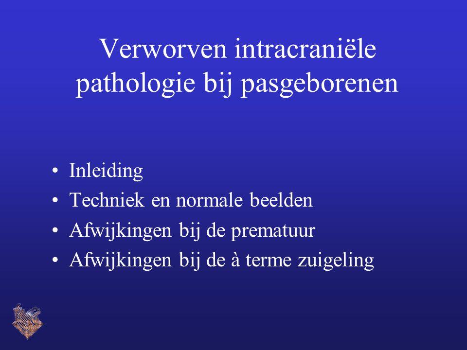 Verworven intracraniële pathologie bij pasgeborenen Inleiding Techniek en normale beelden Afwijkingen bij de prematuur Afwijkingen bij de à terme zuig