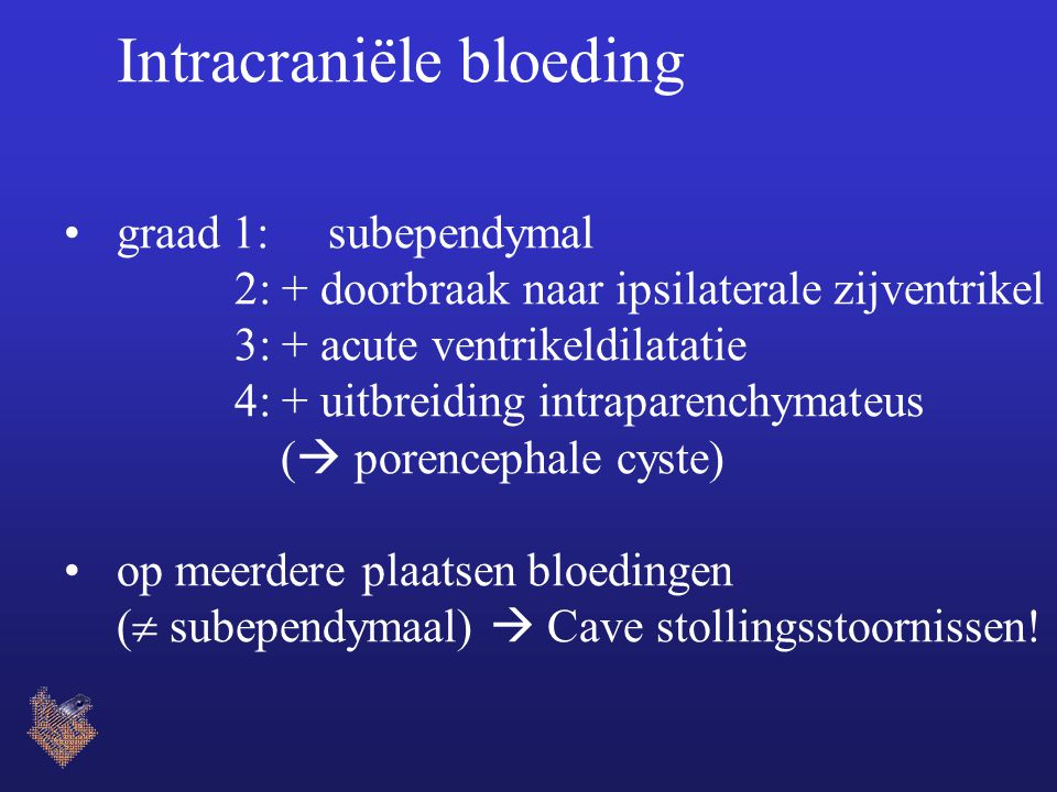 Intracraniële bloeding graad 1: subependymal 2: + doorbraak naar ipsilaterale zijventrikel 3: + acute ventrikeldilatatie 4: + uitbreiding intraparenchymateus (  porencephale cyste) op meerdere plaatsen bloedingen (  subependymaal)  Cave stollingsstoornissen!