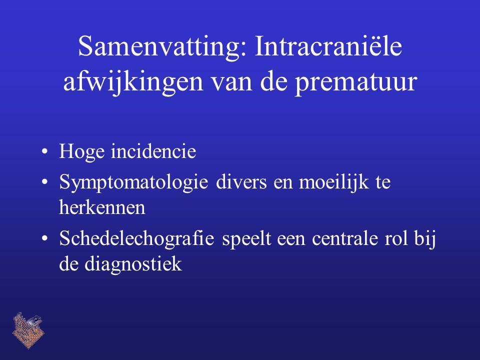 Samenvatting: Intracraniële afwijkingen van de prematuur Hoge incidencie Symptomatologie divers en moeilijk te herkennen Schedelechografie speelt een centrale rol bij de diagnostiek