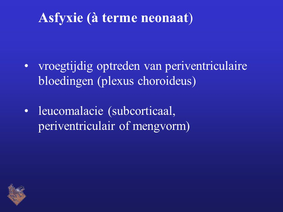 Asfyxie (à terme neonaat) vroegtijdig optreden van periventriculaire bloedingen (plexus choroideus) leucomalacie (subcorticaal, periventriculair of mengvorm)