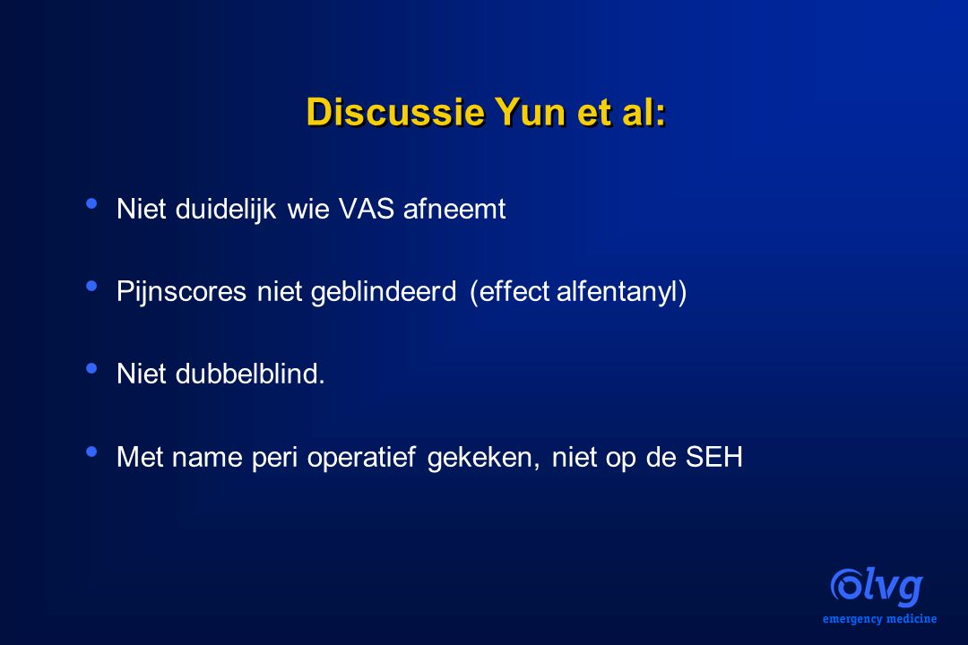 Discussie Yun et al: Niet duidelijk wie VAS afneemt Pijnscores niet geblindeerd (effect alfentanyl) Niet dubbelblind. Met name peri operatief gekeken,