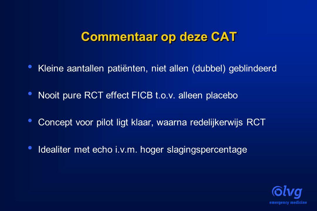 Commentaar op deze CAT Kleine aantallen patiënten, niet allen (dubbel) geblindeerd Nooit pure RCT effect FICB t.o.v. alleen placebo Concept voor pilot