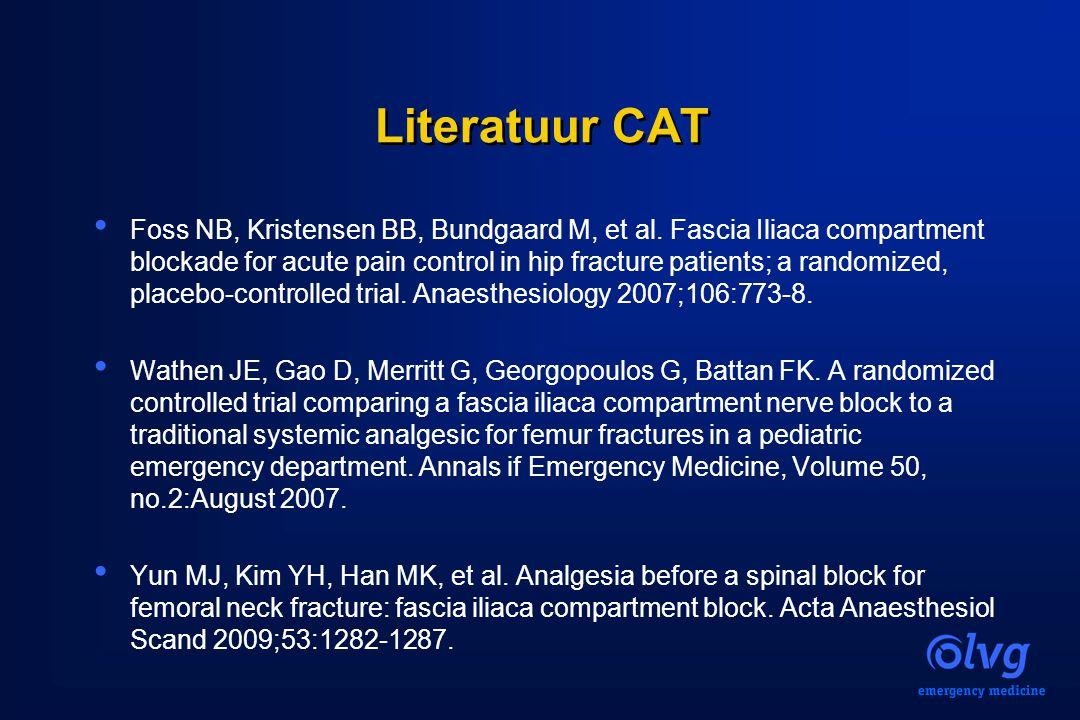 Literatuur CAT Foss NB, Kristensen BB, Bundgaard M, et al. Fascia Iliaca compartment blockade for acute pain control in hip fracture patients; a rando