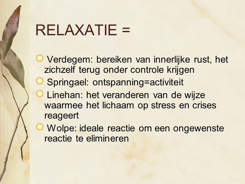 RELAXATIE = Verdegem: bereiken van innerlijke rust, het zichzelf terug onder controle krijgen Springael: ontspanning=activiteit Linehan: het verandere