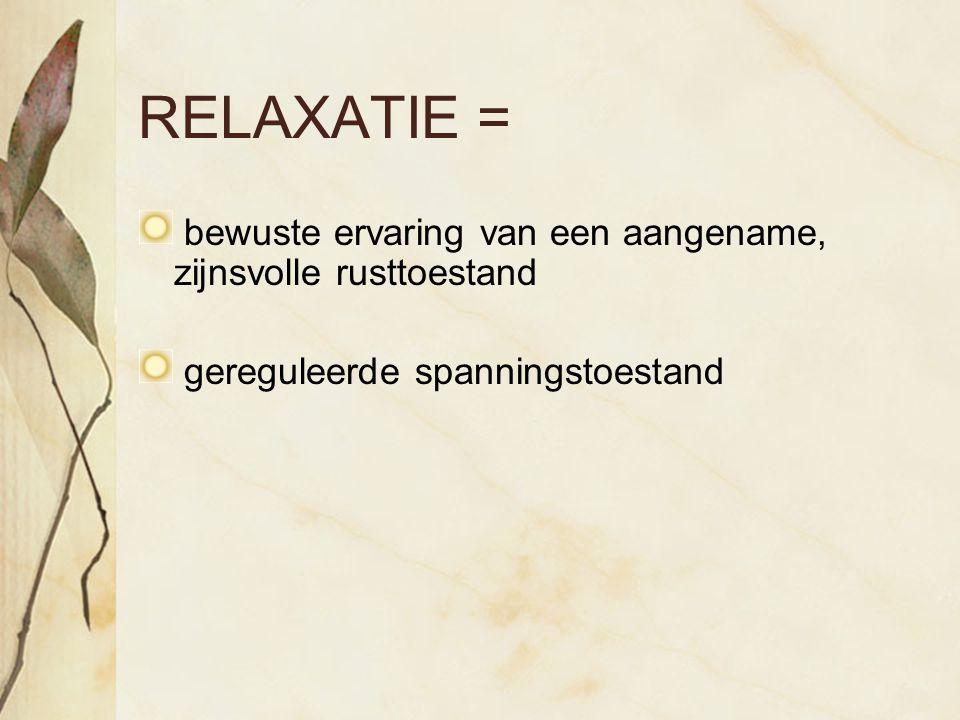 RELAXATIE = bewuste ervaring van een aangename, zijnsvolle rusttoestand gereguleerde spanningstoestand