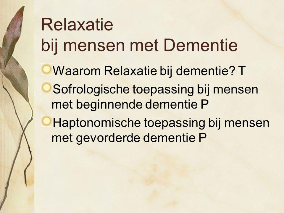 Relaxatie bij mensen met Dementie Waarom Relaxatie bij dementie? T Sofrologische toepassing bij mensen met beginnende dementie P Haptonomische toepass