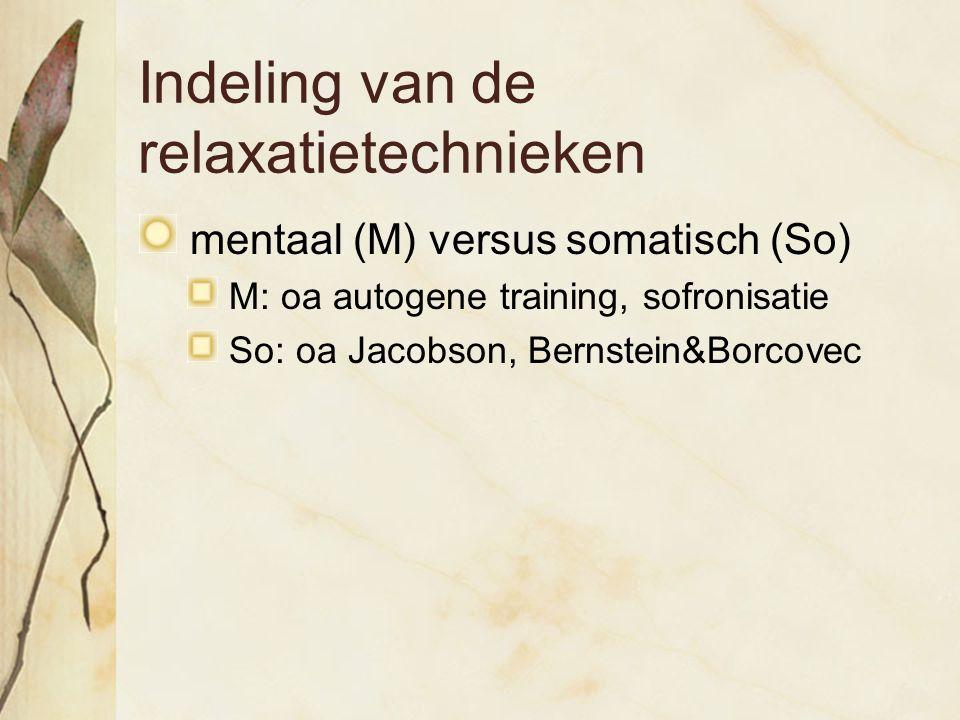 Indeling van de relaxatietechnieken mentaal (M) versus somatisch (So) M: oa autogene training, sofronisatie So: oa Jacobson, Bernstein&Borcovec