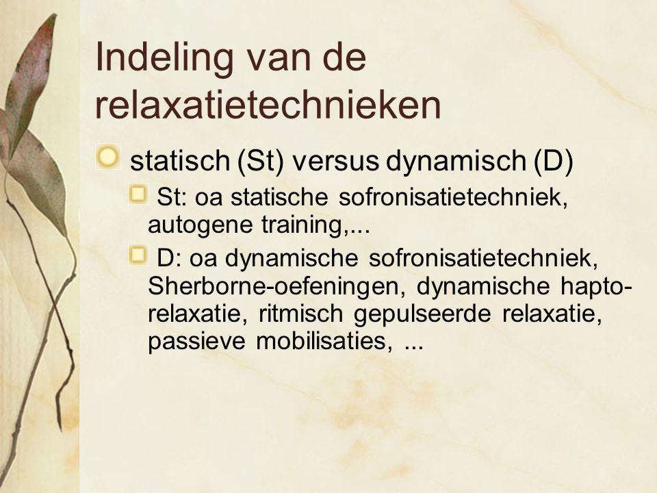 Indeling van de relaxatietechnieken statisch (St) versus dynamisch (D) St: oa statische sofronisatietechniek, autogene training,... D: oa dynamische s