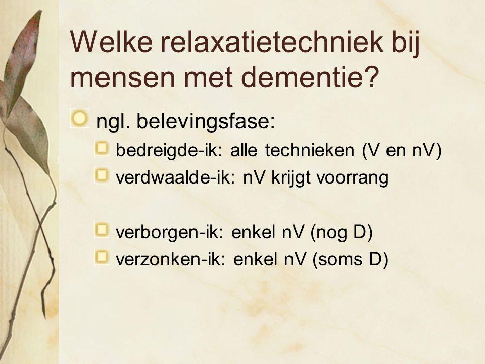 Welke relaxatietechniek bij mensen met dementie? ngl. belevingsfase: bedreigde-ik: alle technieken (V en nV) verdwaalde-ik: nV krijgt voorrang verborg