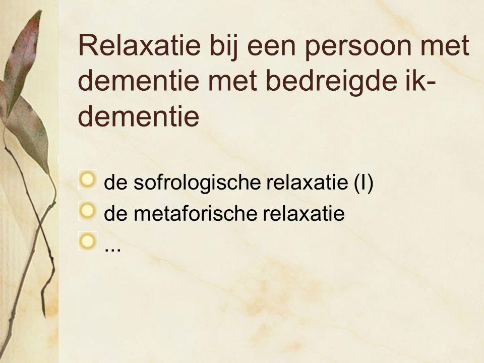 Relaxatie bij een persoon met dementie met bedreigde ik- dementie de sofrologische relaxatie (I) de metaforische relaxatie...