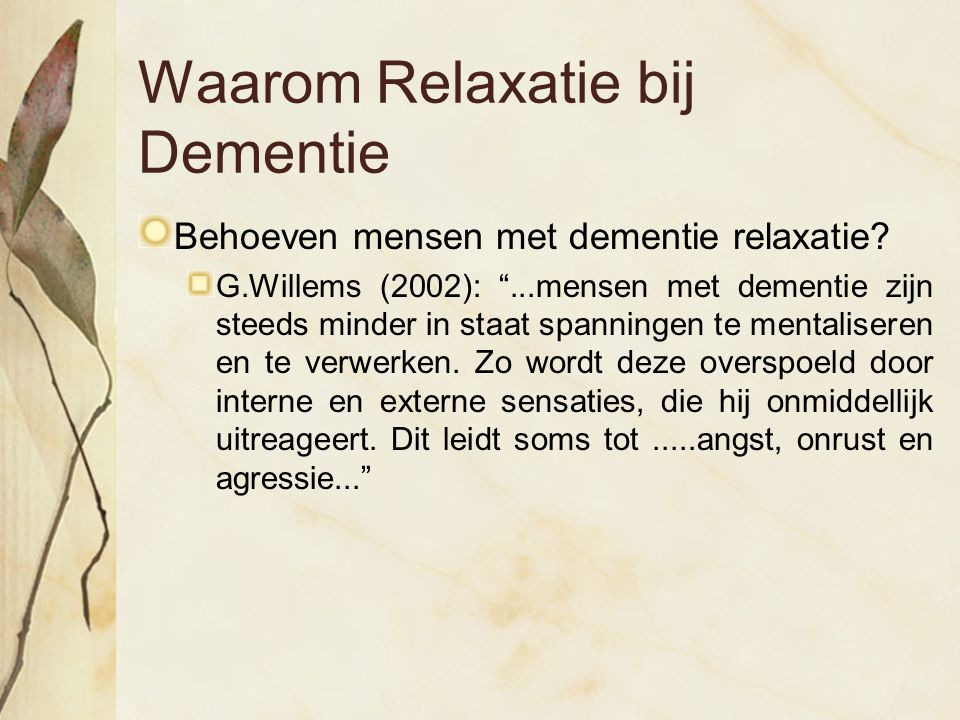 """Waarom Relaxatie bij Dementie Behoeven mensen met dementie relaxatie? G.Willems (2002): """"...mensen met dementie zijn steeds minder in staat spanningen"""