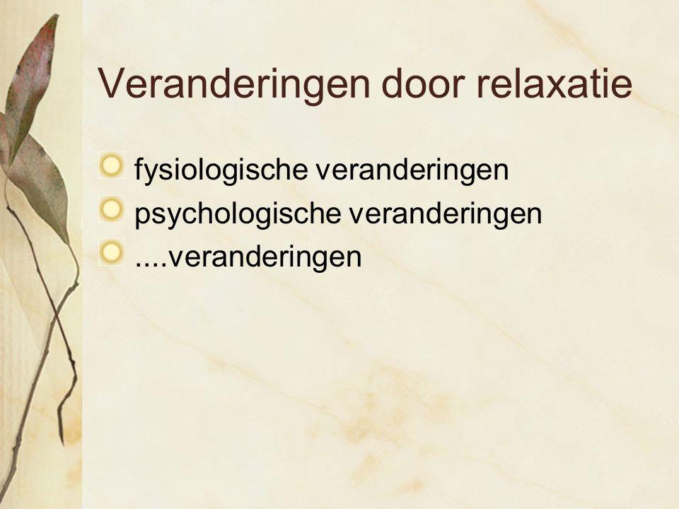 Veranderingen door relaxatie fysiologische veranderingen psychologische veranderingen....veranderingen