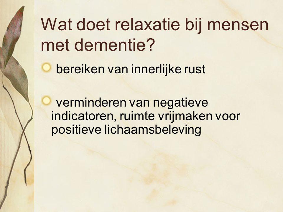 Wat doet relaxatie bij mensen met dementie? bereiken van innerlijke rust verminderen van negatieve indicatoren, ruimte vrijmaken voor positieve lichaa