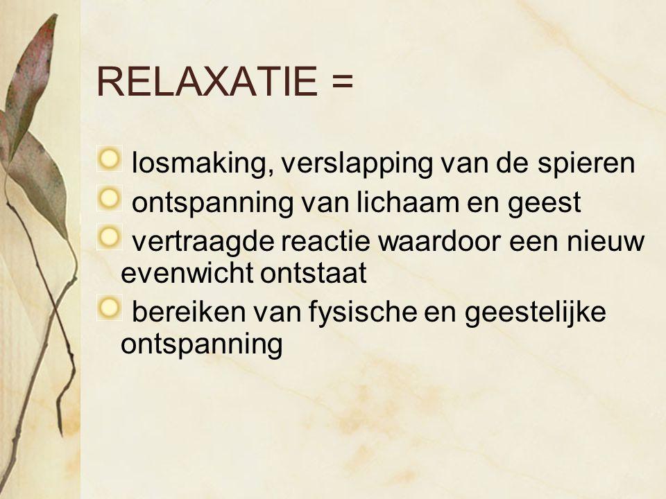 RELAXATIE = losmaking, verslapping van de spieren ontspanning van lichaam en geest vertraagde reactie waardoor een nieuw evenwicht ontstaat bereiken v