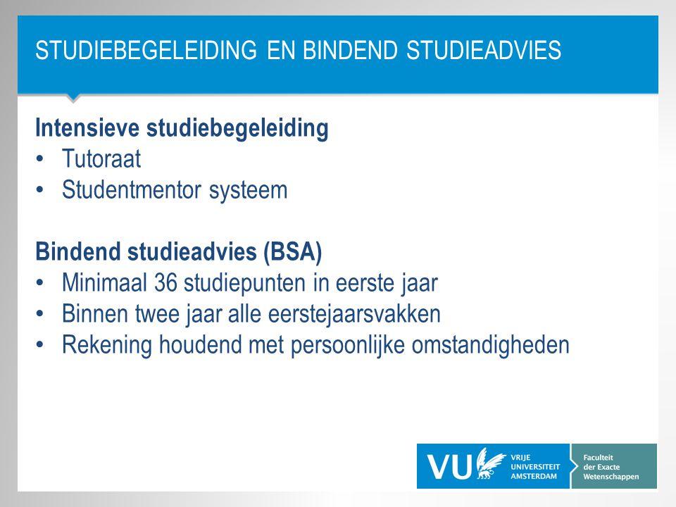 STUDIEBEGELEIDING EN BINDEND STUDIEADVIES Intensieve studiebegeleiding Tutoraat Studentmentor systeem Bindend studieadvies (BSA) Minimaal 36 studiepun