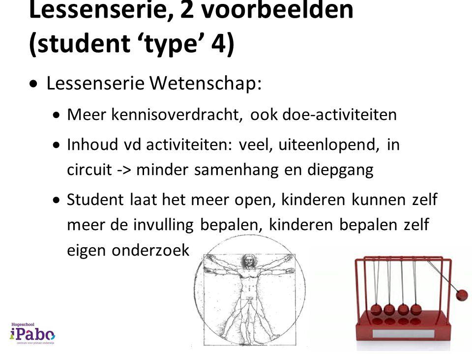 Lessenserie, 2 voorbeelden (student 'type' 4)  Lessenserie Wetenschap:  Meer kennisoverdracht, ook doe-activiteiten  Inhoud vd activiteiten: veel,