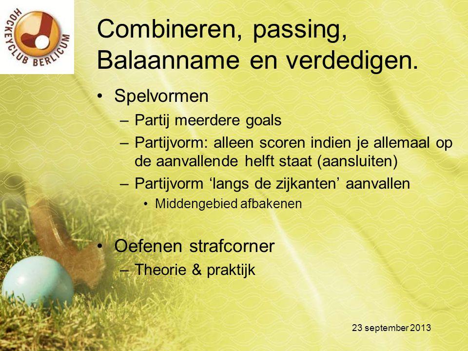 Combineren, passing, Balaanname en verdedigen. Spelvormen –Partij meerdere goals –Partijvorm: alleen scoren indien je allemaal op de aanvallende helft
