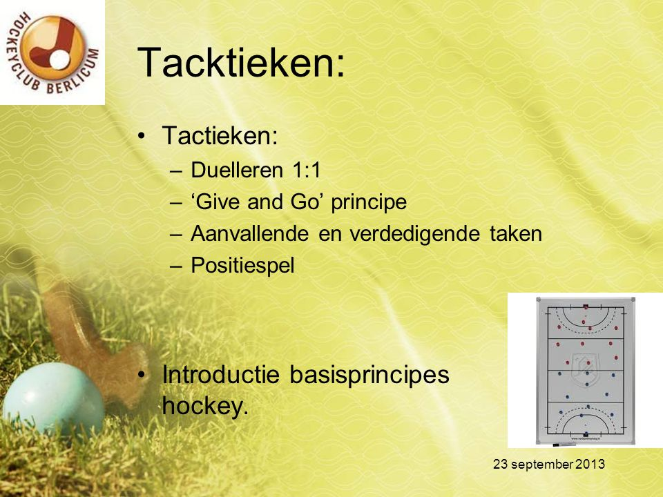Tacktieken: Tactieken: –Duelleren 1:1 –'Give and Go' principe –Aanvallende en verdedigende taken –Positiespel Introductie basisprincipes hockey. 23 se