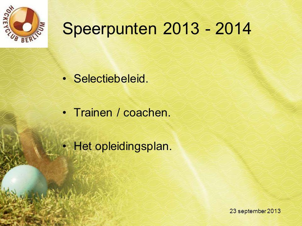 Speerpunten 2013 - 2014 Selectiebeleid. Trainen / coachen. Het opleidingsplan. 23 september 2013