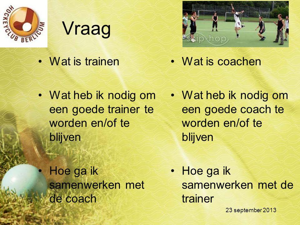 Vraag Wat is trainen Wat heb ik nodig om een goede trainer te worden en/of te blijven Hoe ga ik samenwerken met de coach Wat is coachen Wat heb ik nod
