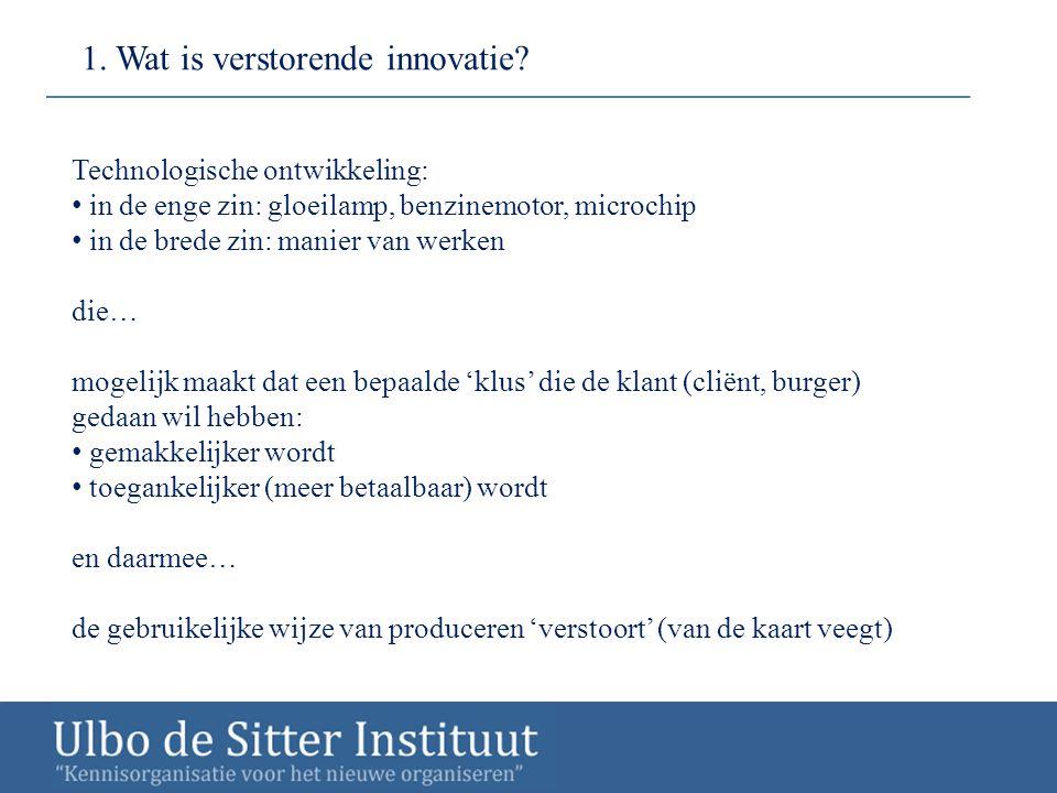 1. Wat is verstorende innovatie? Technologische ontwikkeling: in de enge zin: gloeilamp, benzinemotor, microchip in de brede zin: manier van werken di