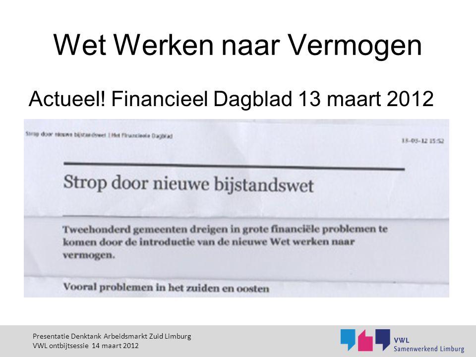 Wet Werken naar Vermogen Actueel! Financieel Dagblad 13 maart 2012 Presentatie Denktank Arbeidsmarkt Zuid Limburg VWL ontbijtsessie 14 maart 2012