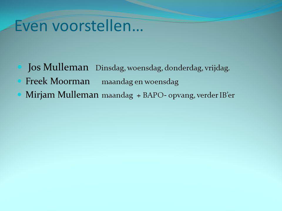 Even voorstellen… Jos Mulleman Dinsdag, woensdag, donderdag, vrijdag. Freek Moorman maandag en woensdag Mirjam Mulleman maandag + BAPO- opvang, verder
