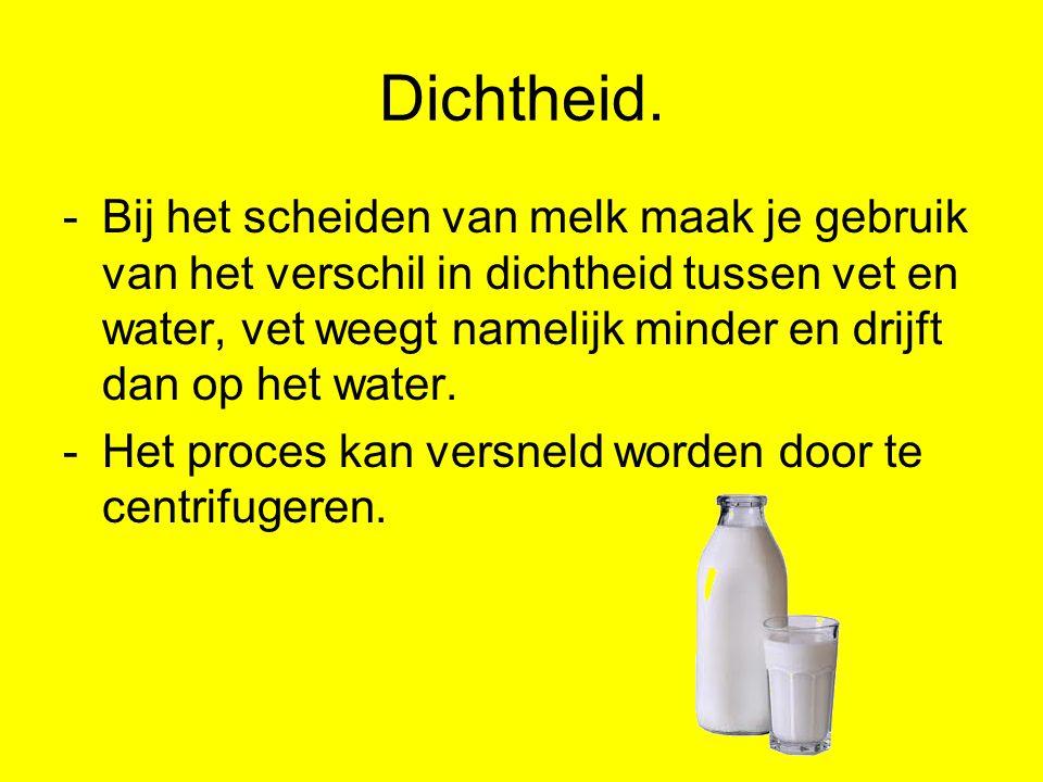 Dichtheid. -Bij het scheiden van melk maak je gebruik van het verschil in dichtheid tussen vet en water, vet weegt namelijk minder en drijft dan op he