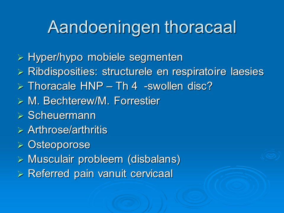 Aandoeningen thoracaal  Hyper/hypo mobiele segmenten  Ribdisposities: structurele en respiratoire laesies  Thoracale HNP – Th 4 -swollen disc?  M.