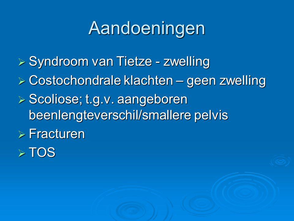 Aandoeningen  Syndroom van Tietze - zwelling  Costochondrale klachten – geen zwelling  Scoliose; t.g.v. aangeboren beenlengteverschil/smallere pelv